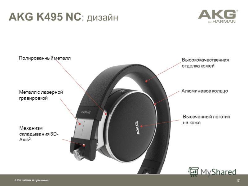 © 2011 HARMAN. All rights reserved. 16 Уникальные алгоритмы AKG для лучшего шумоподавления Высококачественное звучание и непревзойденный опыт прослушивания Отличная звукоизоляция даже при низкой громкости в шумном окружении Удобный, универсальный диз
