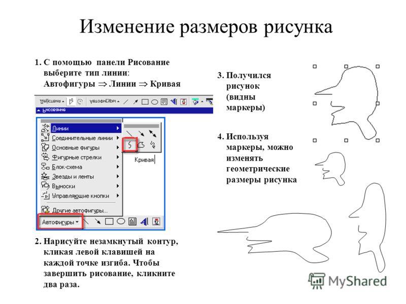 Изменение размеров рисунка 1. С помощью панели Рисование выберите тип линии: Автофигуры Линии Кривая 2. Нарисуйте незамкнутый контур, кликая левой клавишей на каждой точке изгиба. Чтобы завершить рисование, кликните два раза. 3. Получился рисунок (ви