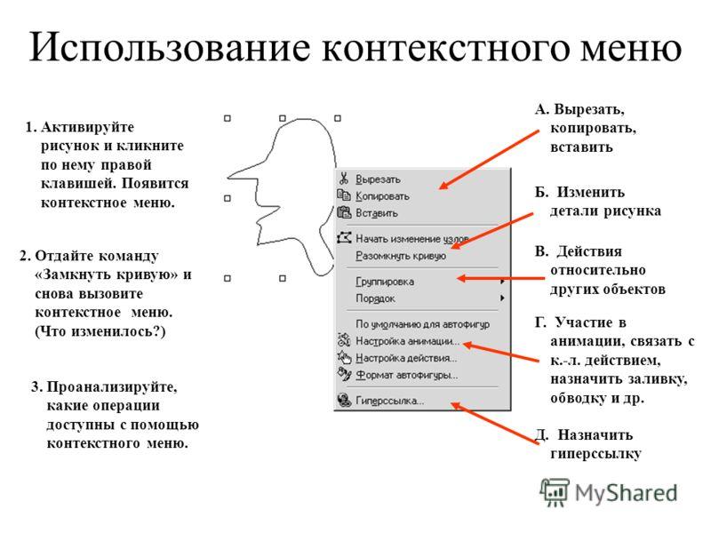 Использование контекстного меню 1. Активируйте рисунок и кликните по нему правой клавишей. Появится контекстное меню. 2. Отдайте команду «Замкнуть кривую» и снова вызовите контекстное меню. (Что изменилось?) 3. Проанализируйте, какие операции доступн