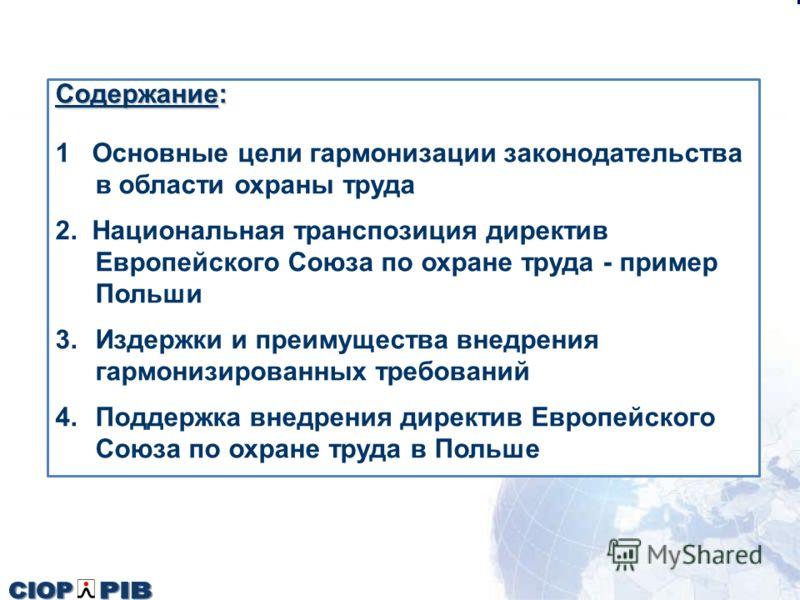 Содержание: 1 Основные цели гармонизации законодательства в области охраны труда 2. Национальная транспозиция директив Европейского Союза по охране труда - пример Польши 3.Издержки и преимущества внедрения гармонизированных требований 4.Поддержка вне