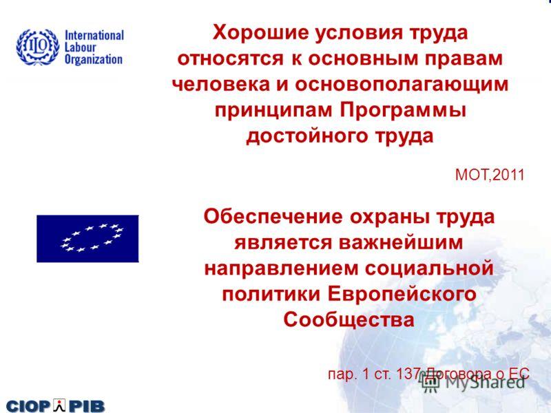 Хорошие условия труда относятся к основным правам человека и основополагающим принципам Программы достойного труда MOT,2011 Обеспечение охраны труда является важнейшим направлением социальной политики Европейского Сообщества пар. 1 ст. 137 Договора о