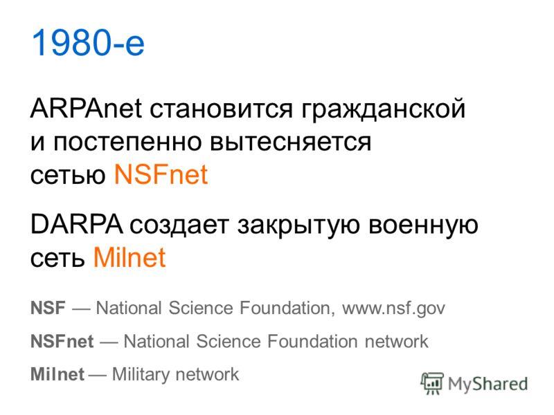1980-е ARPAnet становится гражданской и постепенно вытесняется сетью NSFnet DARPA создает закрытую военную сеть Milnet NSF National Science Foundation, www.nsf.gov NSFnet National Science Foundation network Milnet Military network