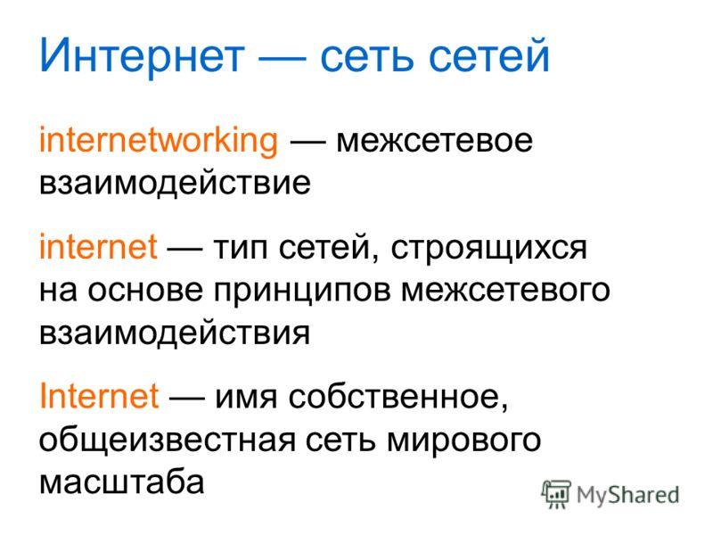 Интернет сеть сетей internetworking межсетевое взаимодействие internet тип сетей, строящихся на основе принципов межсетевого взаимодействия Internet имя собственное, общеизвестная сеть мирового масштаба