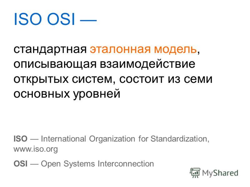 ISO OSI ISO International Organization for Standardization, www.iso.org OSI Open Systems Interconnection стандартная эталонная модель, описывающая взаимодействие открытых систем, состоит из семи основных уровней
