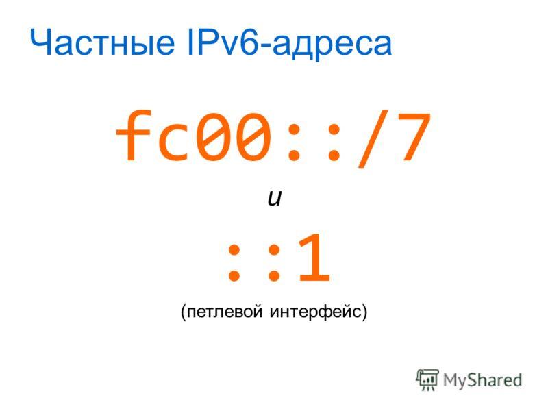 Частные IPv6-адреса fc00::/7 и ::1 (петлевой интерфейс)