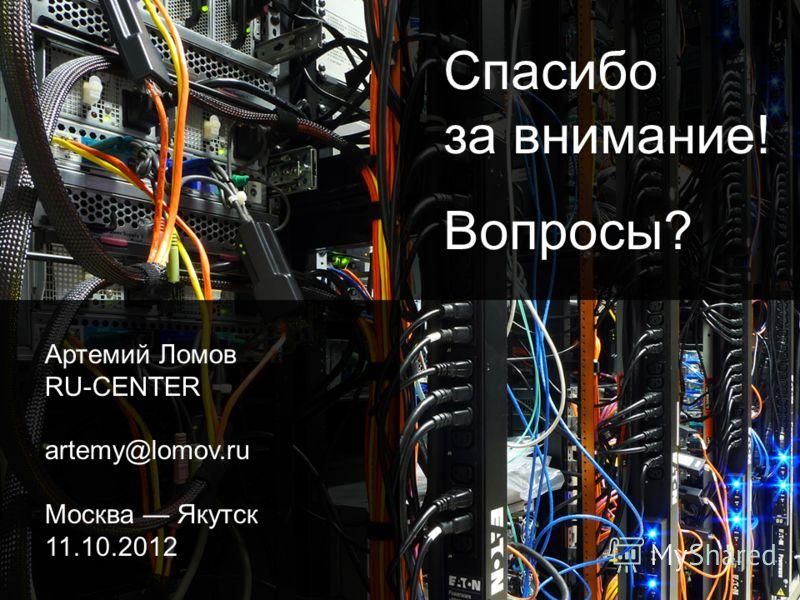 Спасибо за внимание! Вопросы? Артемий Ломов RU-CENTER artemy@lomov.ru Москва Якутск 11.10.2012