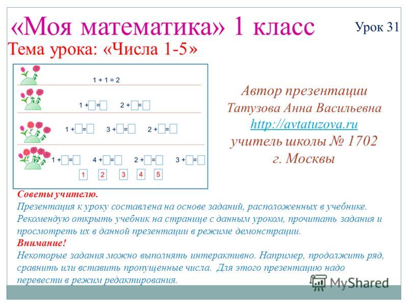 «Моя математика» 1 класс Урок 31 Тема урока: «Числа 1-5 » Советы учителю. Презентация к уроку составлена на основе заданий, расположенных в учебнике. Рекомендую открыть учебник на странице с данным уроком, прочитать задания и просмотреть их в данной