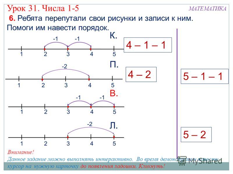 МАТЕМАТИКА Урок 31. Числа 1-5 6. Ребята перепутали свои рисунки и записи к ним. Помоги им навести порядок. 5 – 2 5 – 1 – 1 К.К. П.П. В.В. Л.Л. 4 – 2 4 – 1 – 1 Внимание! Данное задание можно выполнять интерактивно. Во время демонстрации навести курсор