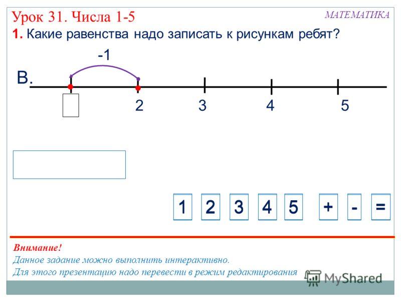 Урок 31. Числа 1-5 325 В. 1. Какие равенства надо записать к рисункам ребят? МАТЕМАТИКА 1234+-=5 1234+-=5 4 Внимание! Данное задание можно выполнить интерактивно. Для этого презентацию надо перевести в режим редактирования