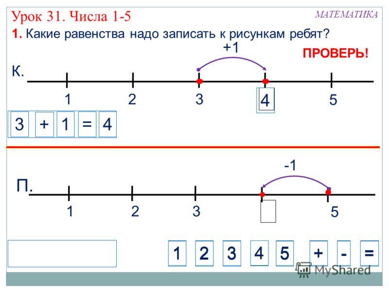 +1 Урок 31. Числа 1-5 132 5 К. 132 5 П. 1. Какие равенства надо записать к рисункам ребят? МАТЕМАТИКА ПРОВЕРЬ! 123 4 +-=5 1234+-=5 3 + =14 4