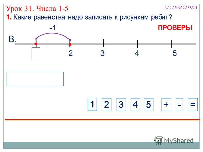 Урок 31. Числа 1-5 325 В. 1. Какие равенства надо записать к рисункам ребят? МАТЕМАТИКА 1 234+-=5 1234+-=5 4 1 ПРОВЕРЬ!