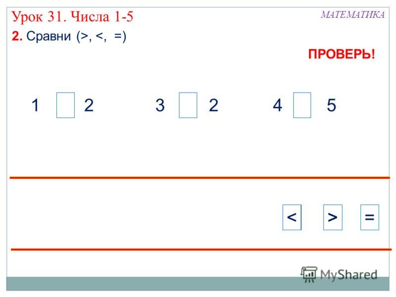 4 51 2 Урок 31. Числа 1-5 2. Сравни (>, >>=>>< ПРОВЕРЬ!