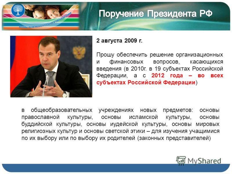 2 августа 2009 г. Прошу обеспечить решение организационных и финансовых вопросов, касающихся введения (в 2010г. в 19 субъектах Российской Федерации, а с 2012 года – во всех субъектах Российской Федерации) в общеобразовательных учреждениях новых предм