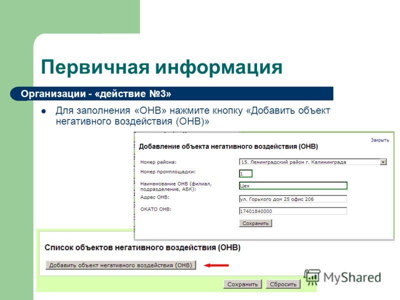 Первичная информация Для заполнения «ОНВ» нажмите кнопку «Добавить объект негативного воздействия (ОНВ)» Организации - «действие 3»