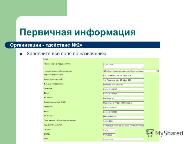 Первичная информация Заполните все поля по назначению Организации - «действие 2»
