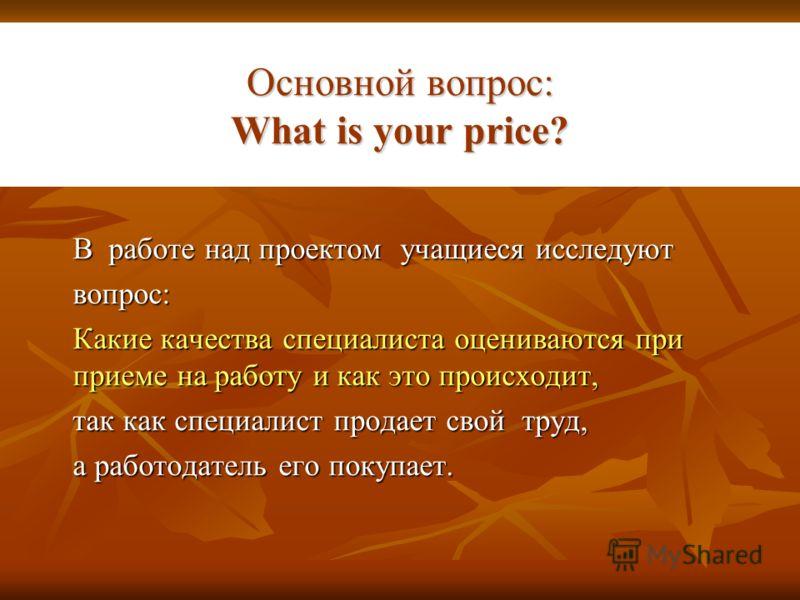Основной вопрос: What is your price? В работе над проектом учащиеся исследуют вопрос: Какие качества специалиста оцениваются при приеме на работу и как это происходит, так как специалист продает свой труд, а работодатель его покупает.
