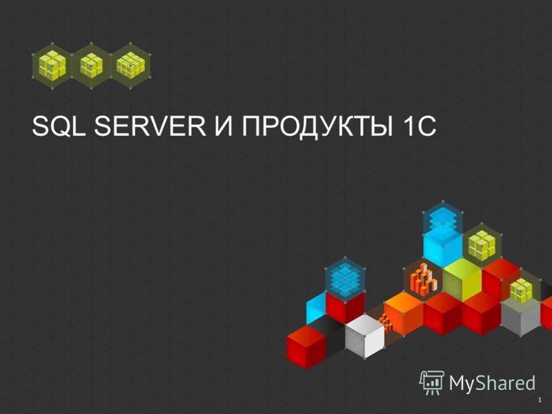 SQL SERVER И ПРОДУКТЫ 1С 1