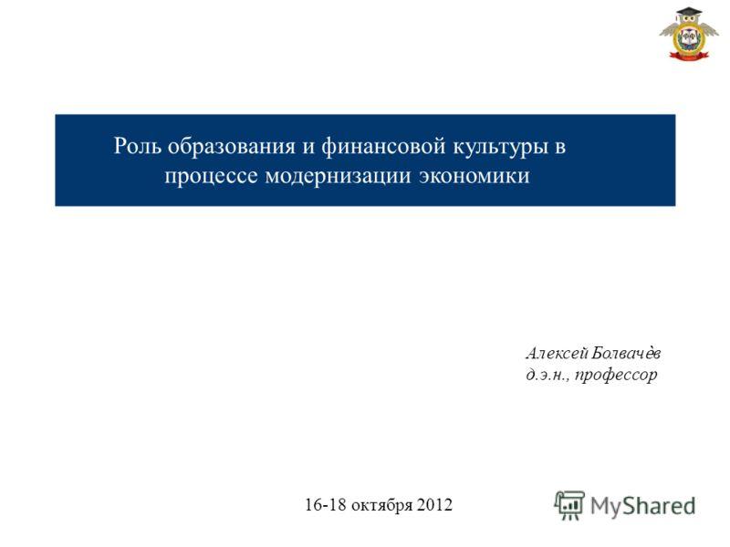 Роль образования и финансовой культуры в процессе модернизации экономики Алексей Болвачв д.э.н., профессор 16-18 октября 2012