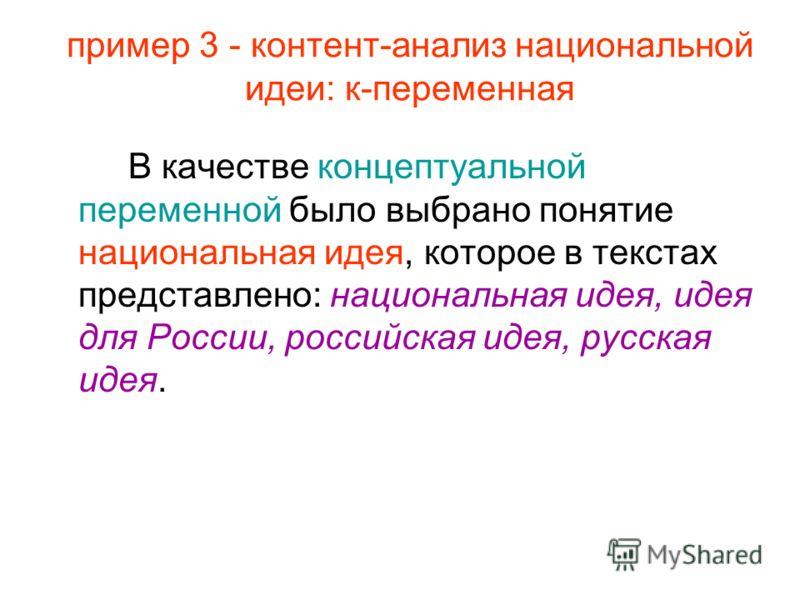 пример 3 - контент-анализ национальной идеи: к-переменная В качестве концептуальной переменной было выбрано понятие национальная идея, которое в текстах представлено: национальная идея, идея для России, российская идея, русская идея.
