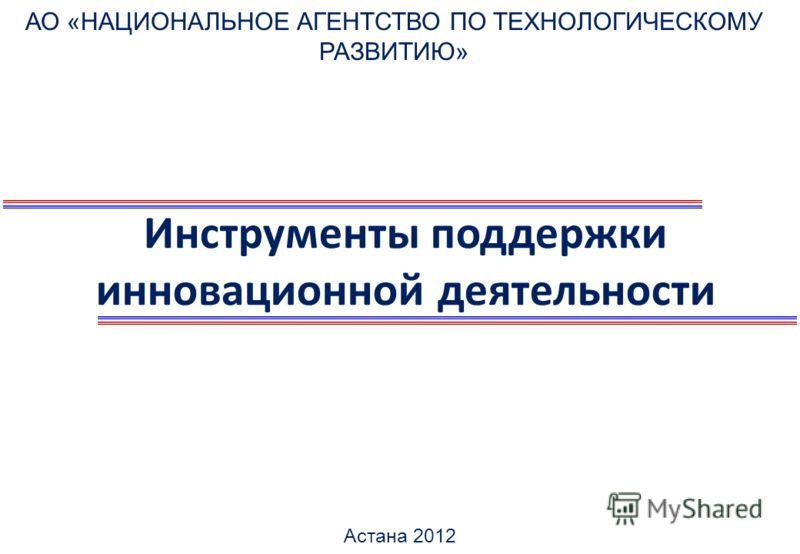 Инструменты поддержки инновационной деятельности АО «НАЦИОНАЛЬНОЕ АГЕНТСТВО ПО ТЕХНОЛОГИЧЕСКОМУ РАЗВИТИЮ» Астана 2012
