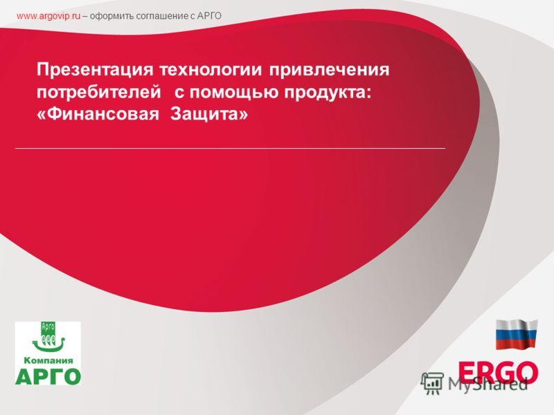 1 ERGO in Russia Strategic Board Session, 07 th of October, 2010, Tallinn / Estonia Презентация технологии привлечения потребителей с помощью продукта: «Финансовая Защита» www.argovip.ru – оформить соглашение с АРГО