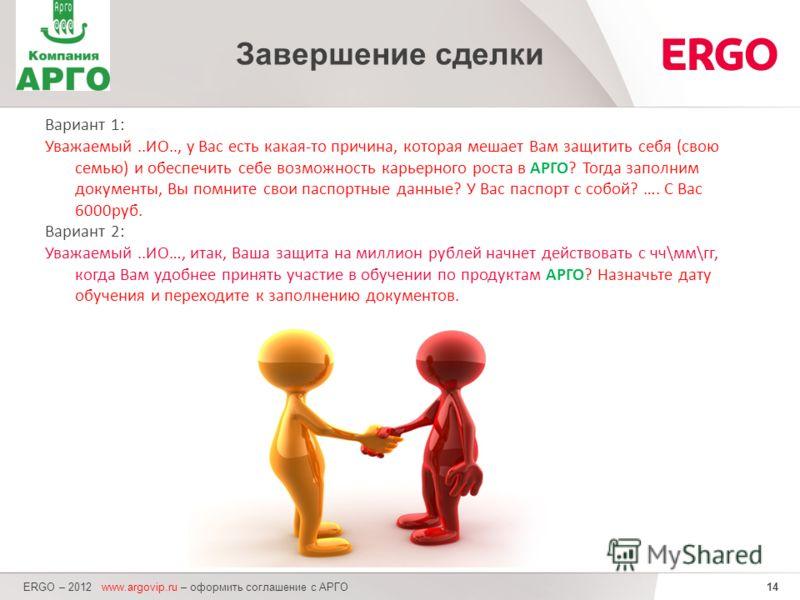 14 ERGO – 2012 www.argovip.ru – оформить соглашение с АРГО Завершение сделки Вариант 1: Уважаемый..ИО.., у Вас есть какая-то причина, которая мешает Вам защитить себя (свою семью) и обеспечить себе возможность карьерного роста в АРГО? Тогда заполним