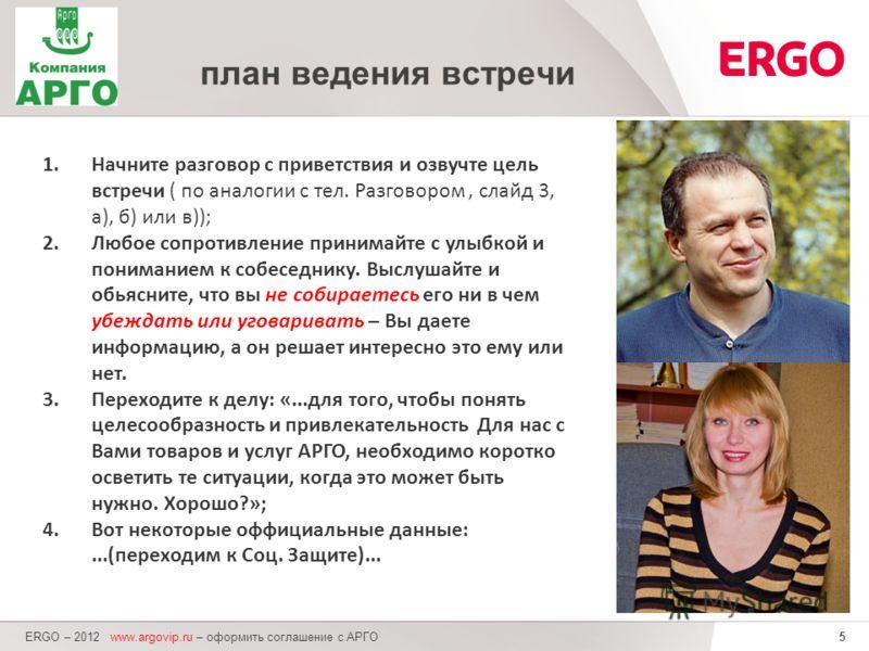 5 ERGO – 2012 www.argovip.ru – оформить соглашение с АРГО план ведения встречи 1.Начните разговор с приветствия и озвучте цель встречи ( по аналогии с тел. Разговором, слайд 3, а), б) или в)); 2.Любое сопротивление принимайте с улыбкой и пониманием к