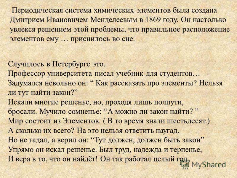 Периодическая система химических элементов была создана Дмитрием Ивановичем Менделеевым в 1869 году. Он настолько увлекся решением этой проблемы, что правильное расположение элементов ему … приснилось во сне. Случилось в Петербурге это. Профессор уни