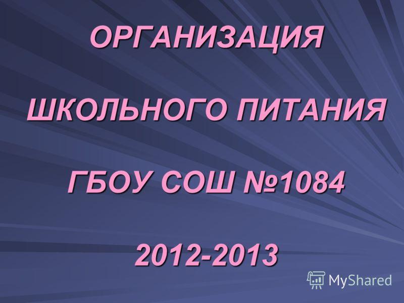 ОРГАНИЗАЦИЯ ШКОЛЬНОГО ПИТАНИЯ ГБОУ СОШ 1084 2012-2013