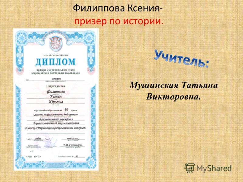 Филиппова Ксения- призер по истории. Мушинская Татьяна Викторовна.