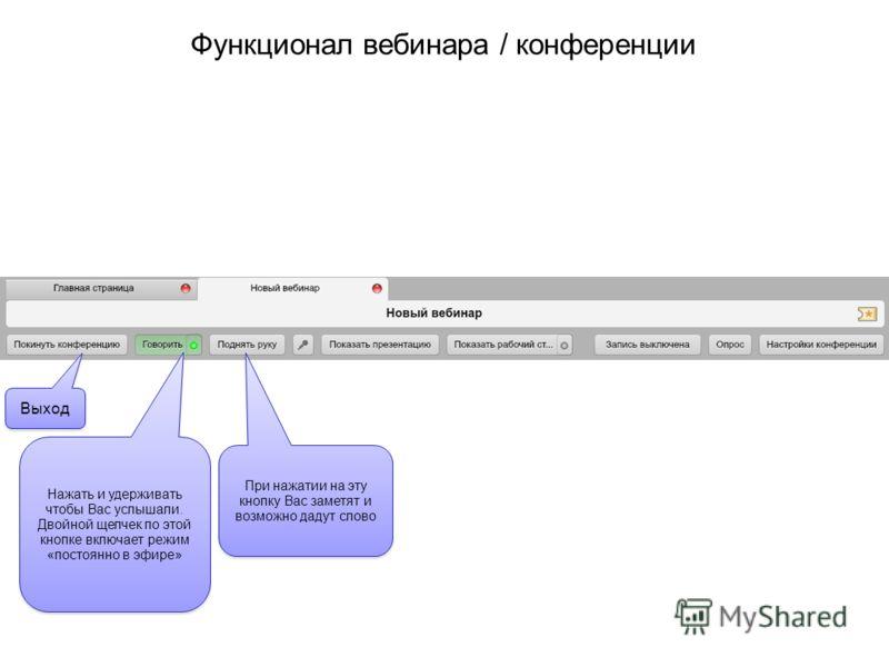 Функционал вебинара / конференции Выход Нажать и удерживать чтобы Вас услышали. Двойной щелчек по этой кнопке включает режим «постоянно в эфире» При нажатии на эту кнопку Вас заметят и возможно дадут слово