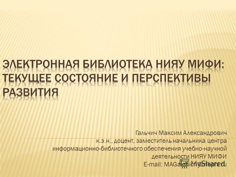 Гальчич Максим Александрович к.э.н., доцент, заместитель начальника центра информационно-библиотечного обеспечения учебно-научной деятельности НИЯУ МИФИ E-mail: MAGalchich@mephi.ru