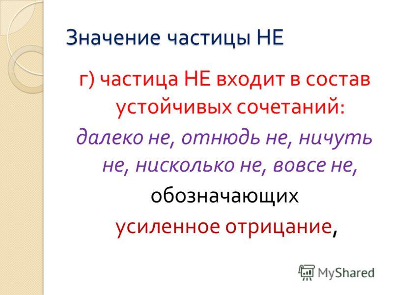 Значение частицы НЕ г ) частица НЕ входит в состав устойчивых сочетаний : далеко не, отнюдь не, ничуть не, нисколько не, вовсе не, обозначающих усиленное отрицание,