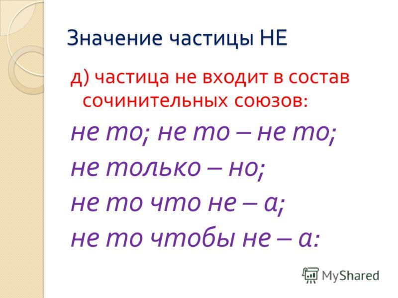 Значение частицы НЕ д ) частица не входит в состав сочинительных союзов : не то ; не то – не то ; не только – но ; не то что не – а ; не то чтобы не – а :