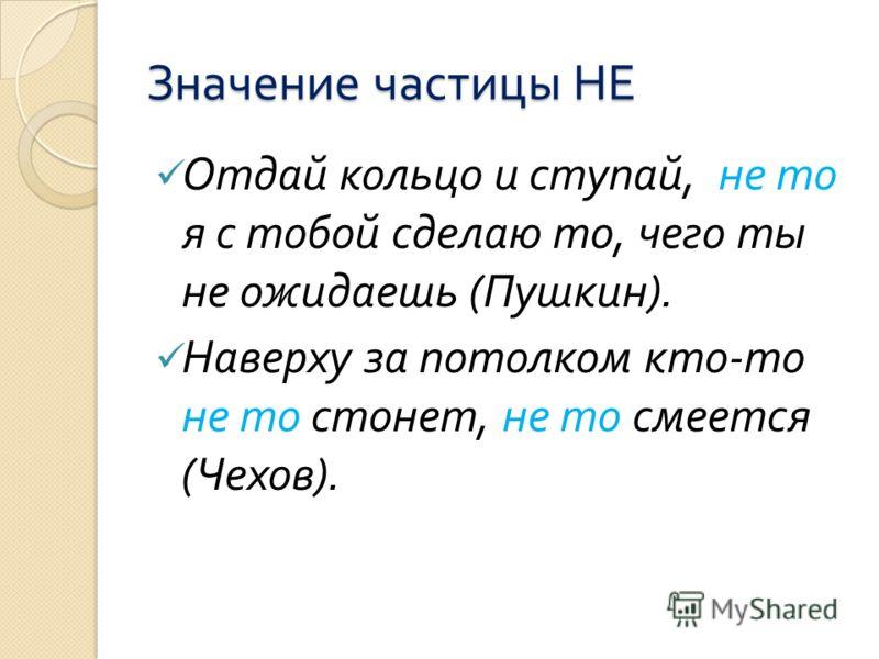 Значение частицы НЕ Отдай кольцо и ступай, не то я с тобой сделаю то, чего ты не ожидаешь ( Пушкин ). Наверху за потолком кто - то не то стонет, не то смеется ( Чехов ).