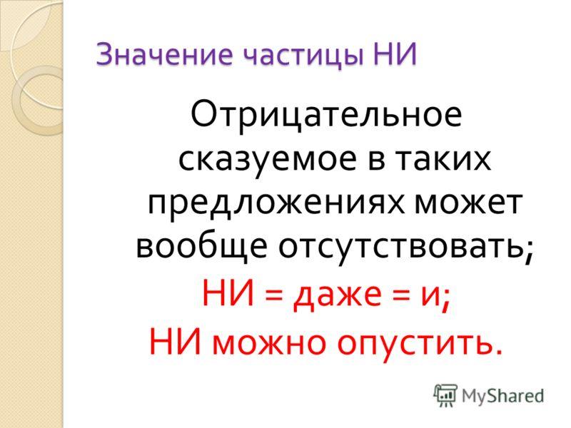 Значение частицы НИ Отрицательное сказуемое в таких предложениях может вообще отсутствовать ; НИ = даже = и ; НИ можно опустить.