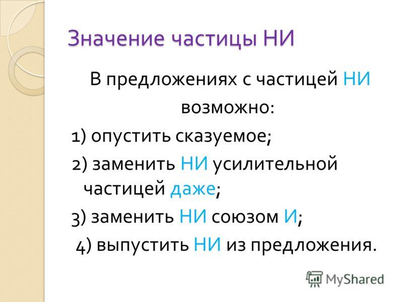 Значение частицы НИ В предложениях с частицей НИ возможно : 1) опустить сказуемое ; 2) заменить НИ усилительной частицей даже ; 3) заменить НИ союзом И ; 4) выпустить НИ из предложения.