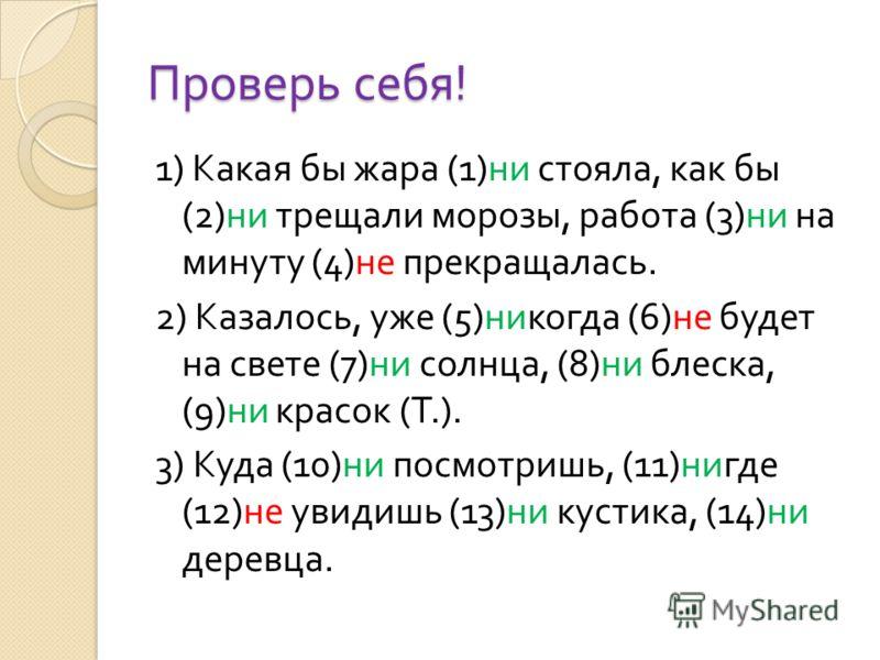 Проверь себя ! 1) Какая бы жара (1) ни стояла, как бы (2) ни трещали морозы, работа (3) ни на минуту (4) не прекращалась. 2) Казалось, уже (5) никогда (6) не будет на свете (7) ни солнца, (8) ни блеска, (9) ни красок ( Т.). 3) Куда (10) ни посмотришь