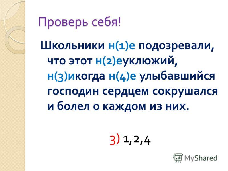 Проверь себя ! Школьники н (1) е подозревали, что этот н (2) еуклюжий, н (3) икогда н (4) е улыбавшийся господин сердцем сокрушался и болел о каждом из них. 3) 1,2,4