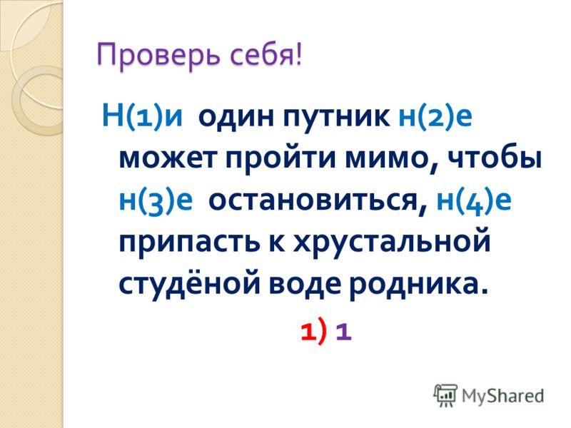 Проверь себя ! Н (1) и один путник н (2) е может пройти мимо, чтобы н (3) е остановиться, н (4) е припасть к хрустальной студёной воде родника. 1) 1