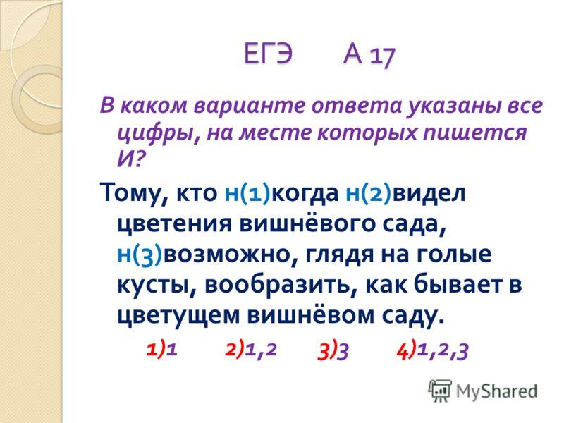 ЕГЭ А 17 В каком варианте ответа указаны все цифры, на месте которых пишется И ? Тому, кто н (1) когда н (2) видел цветения вишнёвого сада, н (3) возможно, глядя на голые кусты, вообразить, как бывает в цветущем вишнёвом саду. 1)1 2)1,2 3)3 4)1,2,3