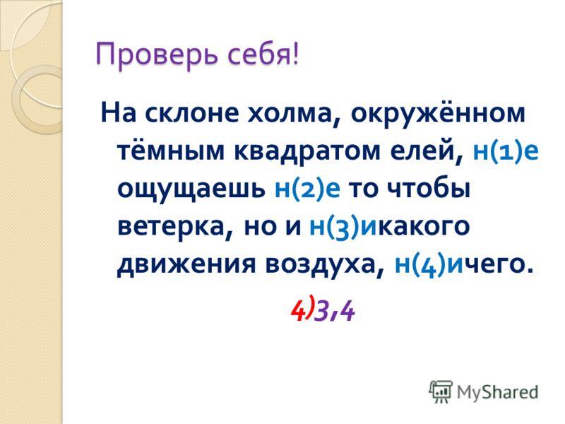 Проверь себя ! На склоне холма, окружённом тёмным квадратом елей, н (1) е ощущаешь н (2) е то чтобы ветерка, но и н (3) икакого движения воздуха, н (4) ичего. 4)3,4