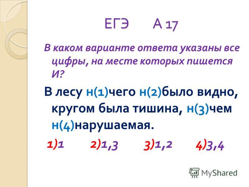 ЕГЭ А 17 В каком варианте ответа указаны все цифры, на месте которых пишется И ? В лесу н (1) чего н (2) было видно, кругом была тишина, н (3) чем н (4) нарушаемая. 1)1 2)1,3 3)1,2 4)3,4