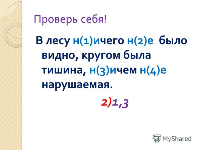 Проверь себя ! В лесу н (1) ичего н (2) е было видно, кругом была тишина, н (3) ичем н (4) е нарушаемая. 2)1,3