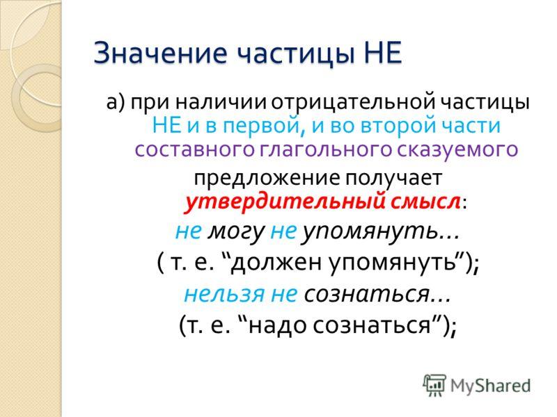 Значение частицы НЕ а ) при наличии отрицательной частицы НЕ и в первой, и во второй части составного глагольного сказуемого предложение получает утвердительный смысл : не могу не упомянуть... ( т. е. должен упомянуть ); нельзя не сознаться... ( т. е
