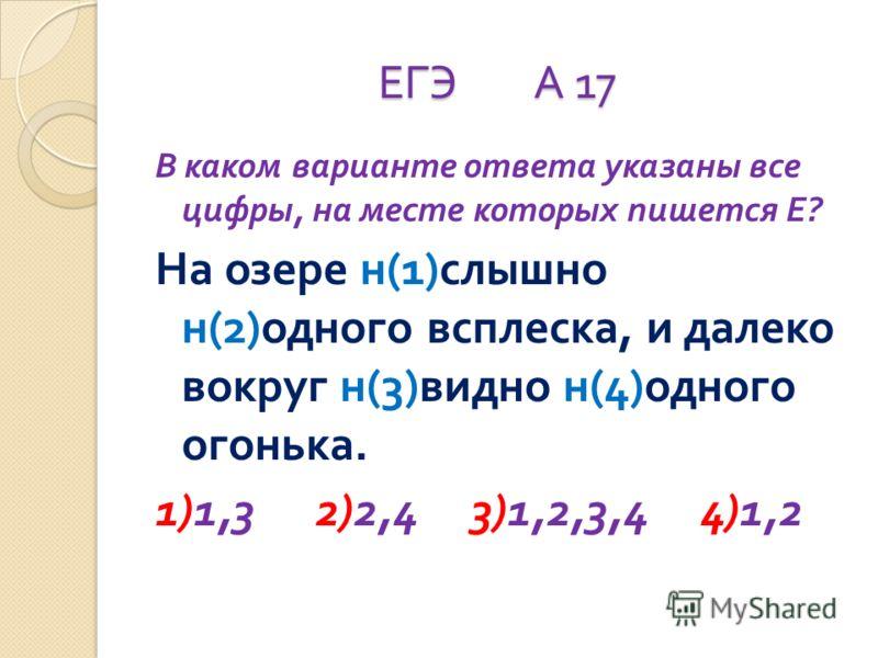 ЕГЭ А 17 В каком варианте ответа указаны все цифры, на месте которых пишется Е ? На озере н (1) слышно н (2) одного всплеска, и далеко вокруг н (3) видно н (4) одного огонька. 1)1,3 2)2,4 3)1,2,3,4 4)1,2