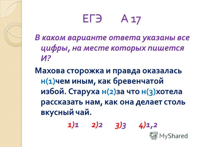 ЕГЭ А 17 В каком варианте ответа указаны все цифры, на месте которых пишется И ? Махова сторожка и правда оказалась н (1) чем иным, как бревенчатой избой. Старуха н (2) за что н (3) хотела рассказать нам, как она делает столь вкусный чай. 1)1 2)2 3)3