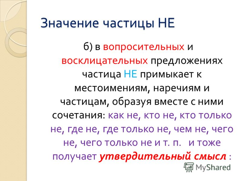 Значение частицы НЕ б ) в вопросительных и восклицательных предложениях частица НЕ примыкает к местоимениям, наречиям и частицам, образуя вместе с ними сочетания : как не, кто не, кто только не, где не, где только не, чем не, чего не, чего только не