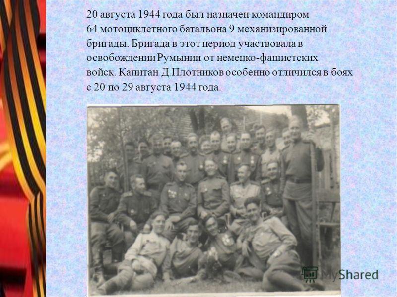 20 августа 1944 года был назначен командиром 64 мотоциклетного батальона 9 механизированной бригады. Бригада в этот период участвовала в освобождении Румынии от немецко-фашистских войск. Капитан Д.Плотников особенно отличился в боях с 20 по 29 август