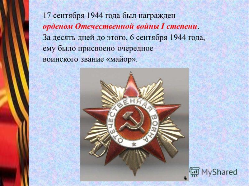 17 сентября 1944 года был награжден орденом Отечественной войны I степени. За десять дней до этого, 6 сентября 1944 года, ему было присвоено очередное воинского звание «майор».